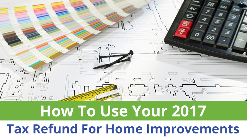 How To Use Your 2017 Tax Refund For Home Improvements
