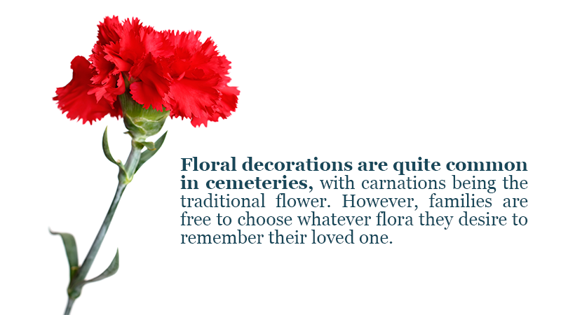 floral decorations are quite common in cemeteries, with carnations being the traditional flower. However, families are free to choose whatever flora or fauna they desire to remember their loved one.
