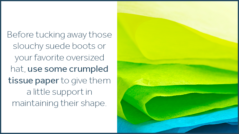Before tucking away those slouchy suede boots or your favorite oversized hat, use some crumpled tissue paper to give them a little support in maintaining their shape.