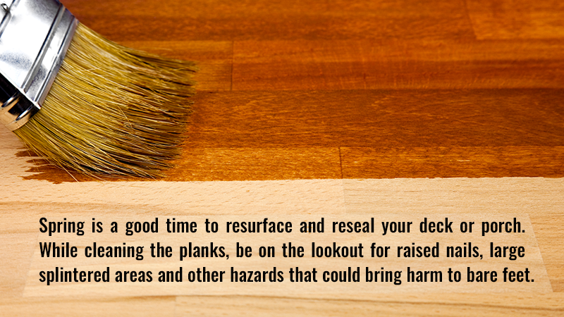 Spring is a good time to resurface and reseal your deck or porch. While cleaning the planks, be on the lookout for raised nails, large splintered areas and other hazards that could bring harm to bare feet.