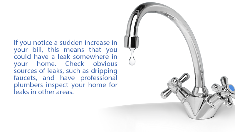 If you notice a sudden increase in your bill, this means that you could have a leak somewhere in your home. Check obvious sources of leaks, such as dripping faucets, and have professional plumbers inspect your home for leaks in other areas.