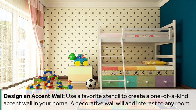 Design an Accent Wall: Use a favorite stencil to create a one-of-a-kind accent wall in your home. A decorative wall will add interest to any room.