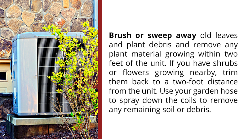 Brush or sweep away old leaves and plant debris and remove any plant material growing within two feet of the unit. If you have shrubs or flowers growing nearby, trim them back to a two-foot distance from the unit. Use your garden hose to spray down the coils to remove any remaining soil or debris.