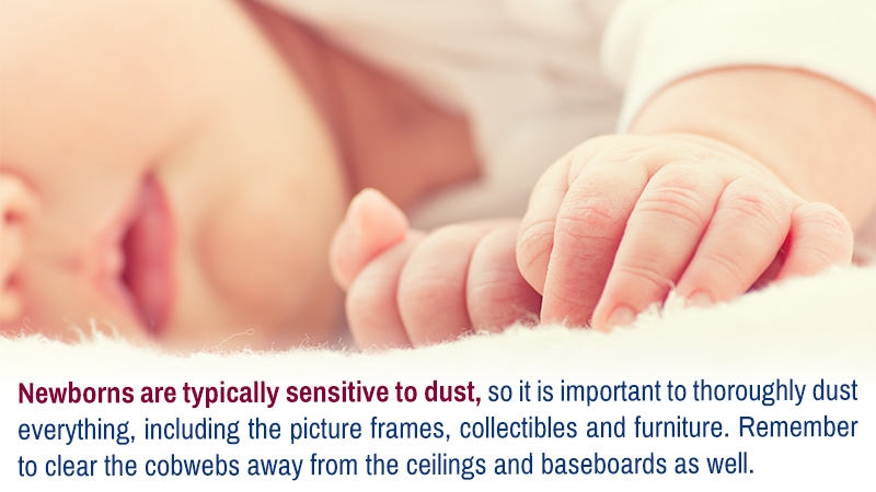 Newborns are typically sensitive to dust, so it is important to thoroughly dust everything, including the picture frames, collectibles and furniture. Remember to clear the cobwebs away from the ceilings and baseboards as well.