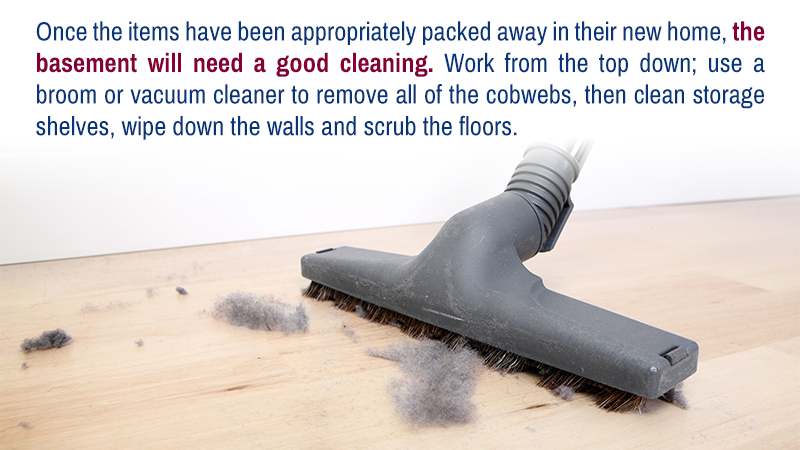 Once the items have been appropriately packed away in their new home, the basement will need a good cleaning. Work from the top down; use a broom or vacuum cleaner to remove all of the cobwebs, then clean storage shelves, wipe down the walls and scrub the floors.