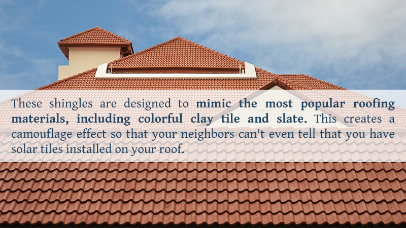 These shingles are designed to mimic the most popular roofing materials, including colorful clay tile and slate. This creates a camouflage effect so that your neighbors can't even tell that you have solar tiles installed on your roof.