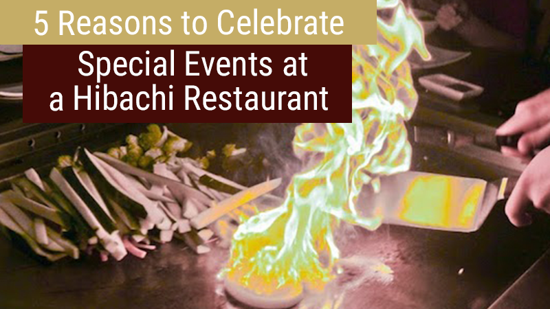 5 Reasons to Celebrate Special Events at a Hibachi Restaurant