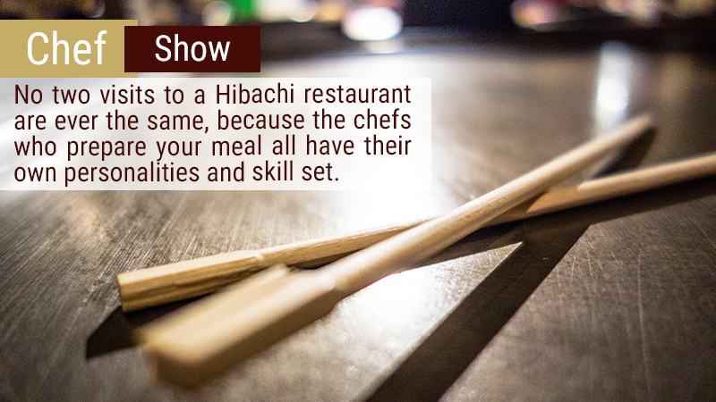 No two visits to a Hibachi restaurant are ever the same, because the chefs who prepare your meal all have their own personalities and skill set.