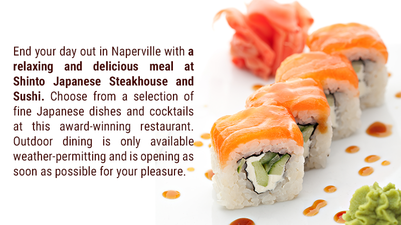End your day out in Naperville with a relaxing and delicious meal at Shinto Japanese Steakhouse and Sushi. Choose from a selection of fine Japanese dishes and cocktails at this award-winning restaurant. Outdoor dining is only available weather-permitting and is opening as soon as possible for your pleasure.