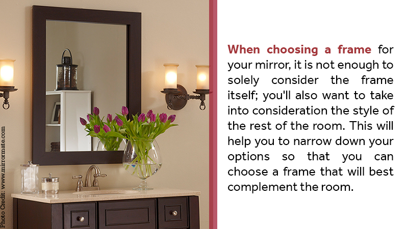 When choosing a frame for your mirror, it is not enough to solely consider the frame itself; you'll also want to take into consideration the style of the rest of the room. This will help you to narrow down your options so that you can choose a frame that will best complement the room.