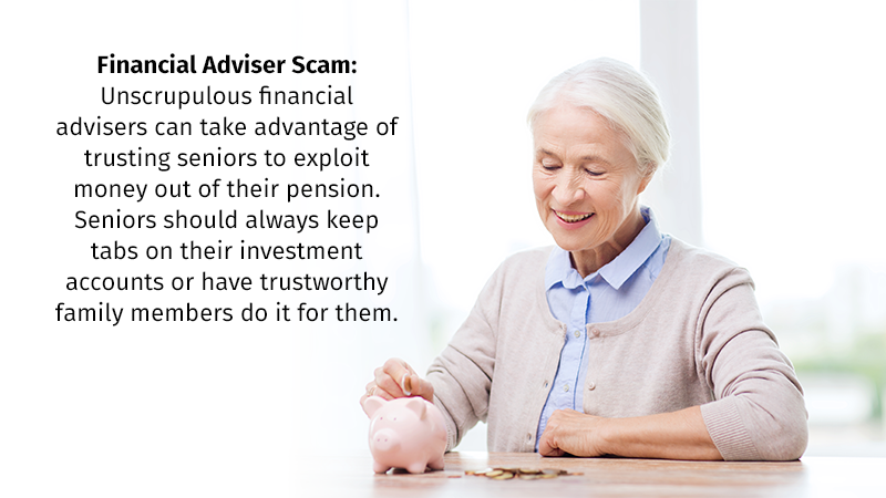 Financial Adviser Scam: Unscrupulous financial advisers can take advantage of trusting seniors to exploit money out of their pension. Seniors should always keep tabs on their investment accounts or have trustworthy family members do it for them.