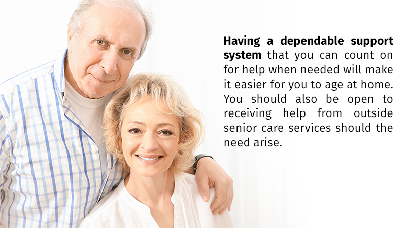 Having a dependable support system that you can count on for help when needed will make it easier for you to age at home. You should also be open to receiving help from outside senior care services should the need arise.
