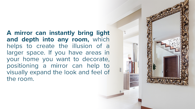 A mirror can instantly bring light and depth into any room, which helps to create the illusion of a larger space. If you have areas in your home you want to decorate, positioning a mirror can help to visually expand the look and feel of the room.