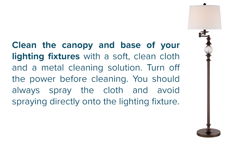 Clean the canopy and base of your lighting fixtures with a soft, clean cloth and a metal cleaning solution. Turn off the power before cleaning. You should always spray the cloth and avoid spraying directly onto the lighting fixture.