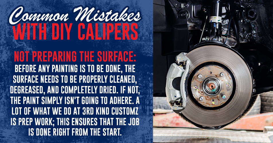 Common Mistakes with DIY Calipers - Not Preparing the Surface: Before any painting is to be done, the surface needs to be properly cleaned, degreased, and completely dried. If not, the paint simply isn't going to adhere. A lot of what we do at 3rd Kind Customz is prep work; this ensures that the job is done right from the start.