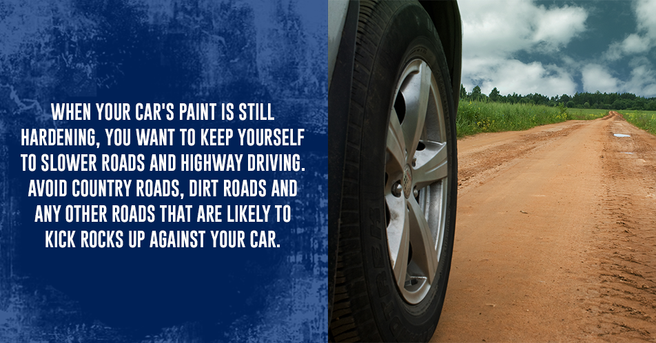 When your car's paint is still hardening, you want to keep yourself to slower roads and highway driving. Avoid country roads, dirt roads and any other roads that are likely to kick rocks up against your car.