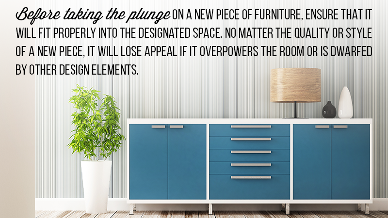 Before taking the plunge on a new piece of furniture, ensure that it will fit properly into the designated space. No matter the quality or style of a new piece, it will lose appeal if it overpowers the room or is dwarfed by other design elements.