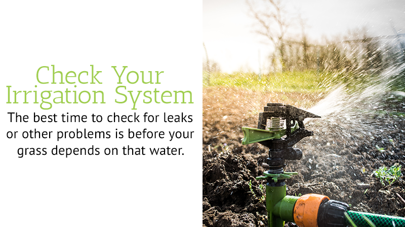 Check your irrigation system - The best time to check for leaks or other problems is before your grass depends on that water.