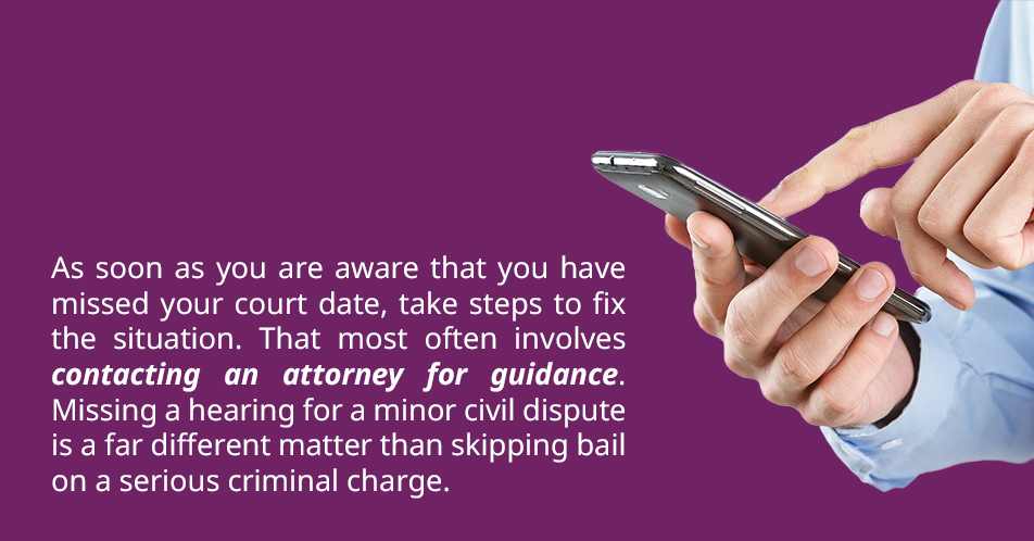 As soon as you are aware that you have missed your court date, take steps to ameliorate the situation. That most often involves contacting an attorney for guidance. Missing a hearing for a minor civil dispute is a far different matter than skipping bail on a serious criminal charge.