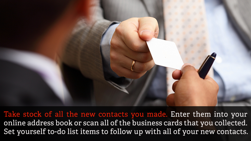 Take stock of all the new contacts you made. Enter them into your online address book or scan all of the business cards that you collected. Set yourself to-do list items to follow up with all of your new contacts.
