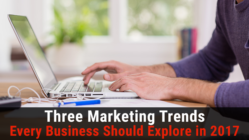 Three Marketing Trends Every Business Should Explore in 2017