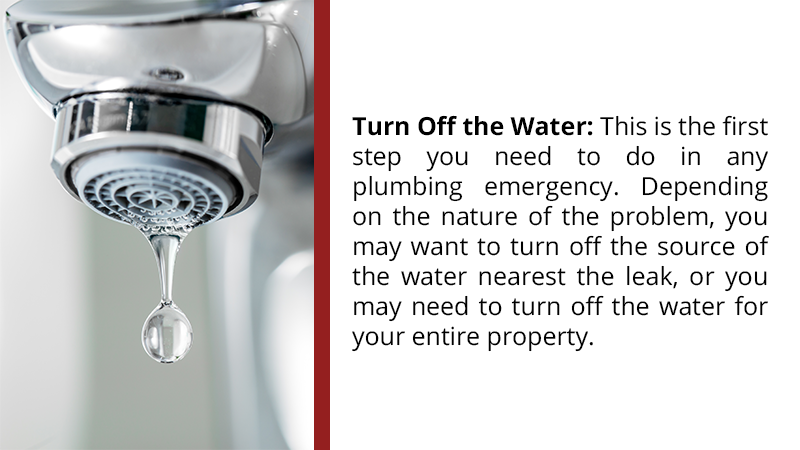 Turn Off the Water: This is the first step you need to do in any plumbing emergency. Depending on the nature of the problem, you may want to turn off the source of the water nearest the leak, or you may need to turn off the water for your entire property.