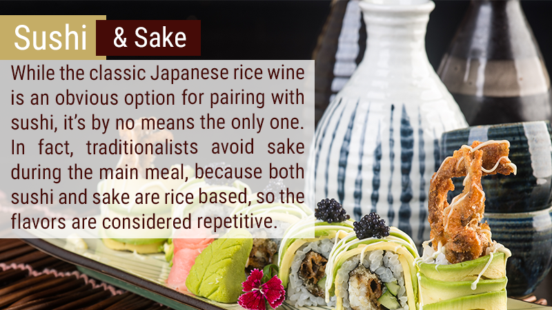 While the classic Japanese rice wine is an obvious option for pairing with sushi, it's by no means the only one. In fact, traditionalists avoid sake during the main meal, because both sushi and saki are rice based, so the flavors are considered repetitive.