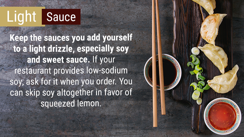 Keep the sauces you add yourself to a light drizzle, especially soy and sweet sauce. If your restaurant provides low-sodium soy, ask for it when you order, to avoid the whopping 900 mgs of sodium per tablespoon that the regular varieties have.