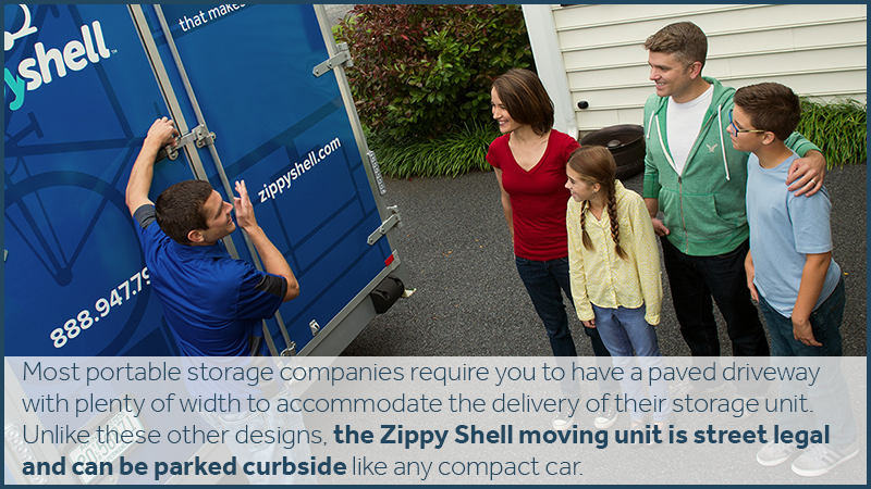 Most portable storage companies require you to have a paved driveway with plenty of width to accommodate the delivery of their storage unit. Unlike these other designs, the Zippy Shell pod is street legal and can be parked curbside like any compact car.