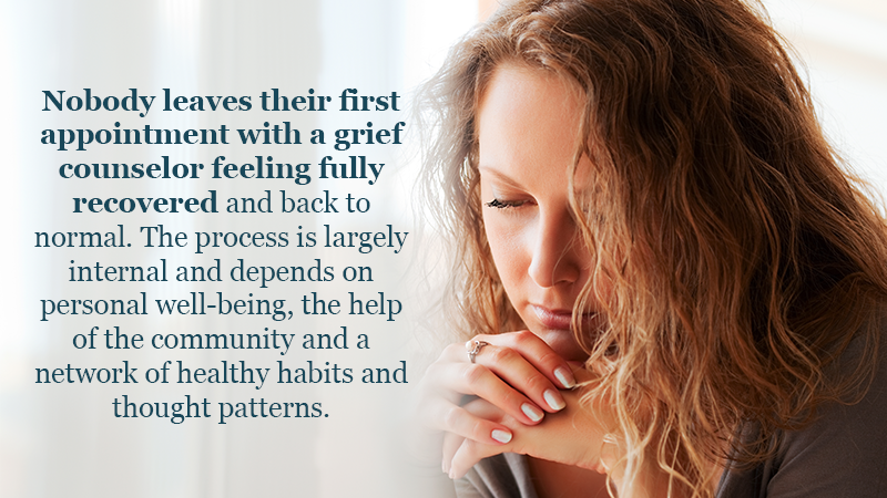 Nobody leaves their first appointment with a grief counselor feeling fully recovered and back to normal. The process is largely internal and depends on personal well-being, the help of the community and a network of healthy habits and thought patterns.