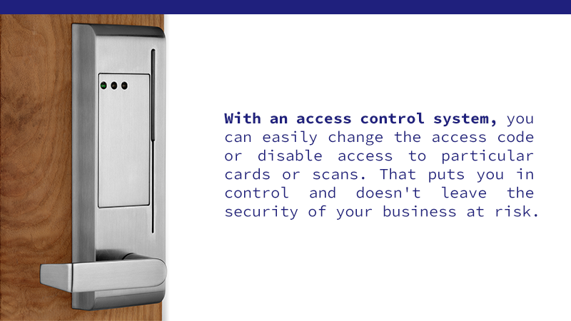 With an access control system, you can easily change the access code or disable access to particular cards or scans. That puts you in control and doesn't leave the security of your business at risk.