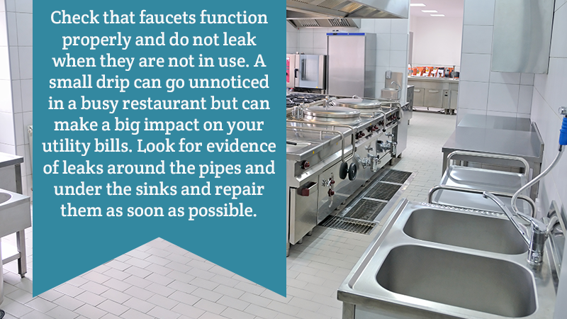 Check that faucets function properly and do not leak when they are not in use. A small drip can go unnoticed in a busy restaurant but can make a big impact on your utility bills. Look for evidence of leaks around the pipes and under the sinks and repair them as soon as possible.
