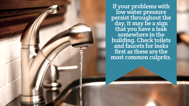 If your problems with low water pressure persist throughout the day, it may be a sign that you have a leak somewhere in the building. Check toilets and faucets for leaks first as these are the most common culprits.