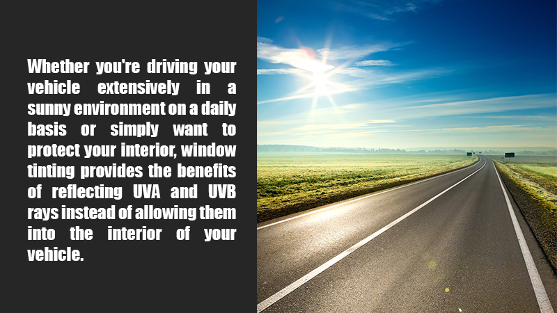 Whether you're driving your vehicle extensively in a sunny environment on a daily basis or simply want to protect your interior, window tinting provides the benefits of reflecting UVA and UVB rays instead of allowing them into the interior of your vehicle.