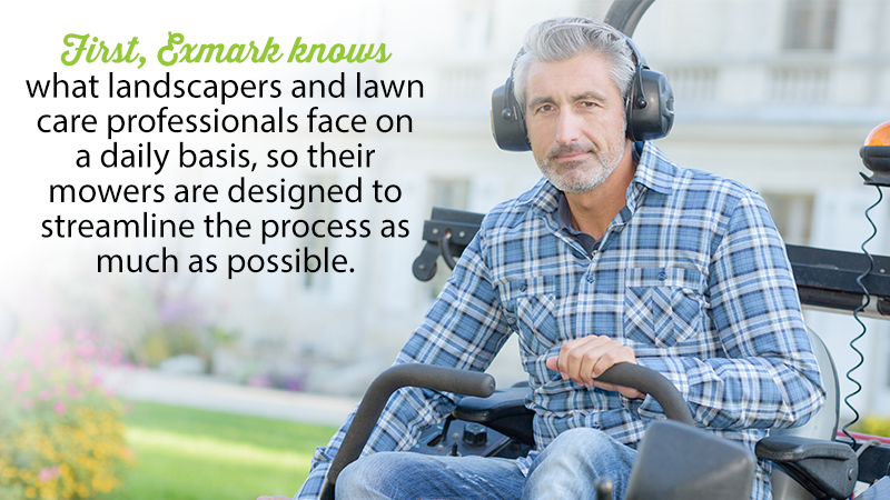 First, Exmark knows what landscapers and lawn care professionals face on a daily basis, so their mowers are designed to streamline the process as much as possible.