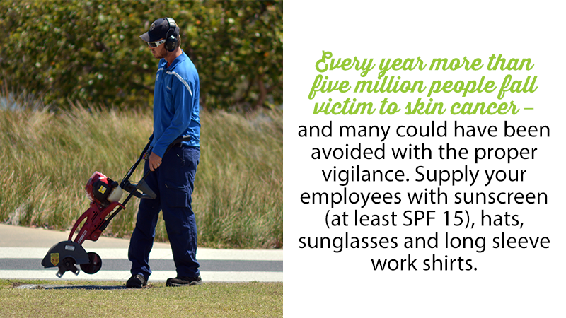 Every year more than five million people fall victim to skin cancer – and many could have been avoided with the proper vigilance. Supply your employees with sunscreen (at least SPF 15), hats, sunglasses and long sleeve work shirts.