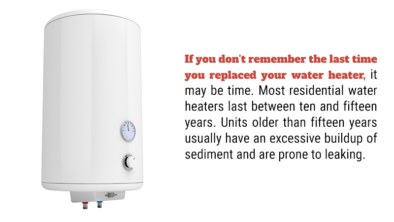 If you don't remember the last time you replaced your water heater, it may be time. Most residential water heaters last between ten and fifteen years. Units older than fifteen years usually have an excessive buildup of sediment and are prone to leaking.