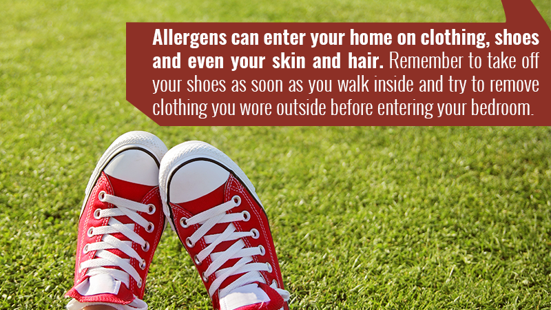 Allergens can enter your home on clothing, shoes and even your skin and hair. Remember to take off your shoes as soon as you walk inside and try to remove clothing you wore outside before entering your bedroom.