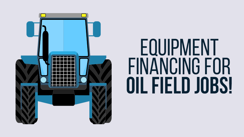 Equipment Financing for Oil Field Jobs!