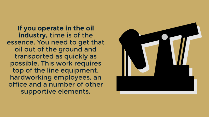 If you operate in the oil industry, time is of the essence. You need to get that oil out of the ground and transported as quickly as possible. This work requires top of the line equipment, hardworking employees, an office and a number of other supportive elements.