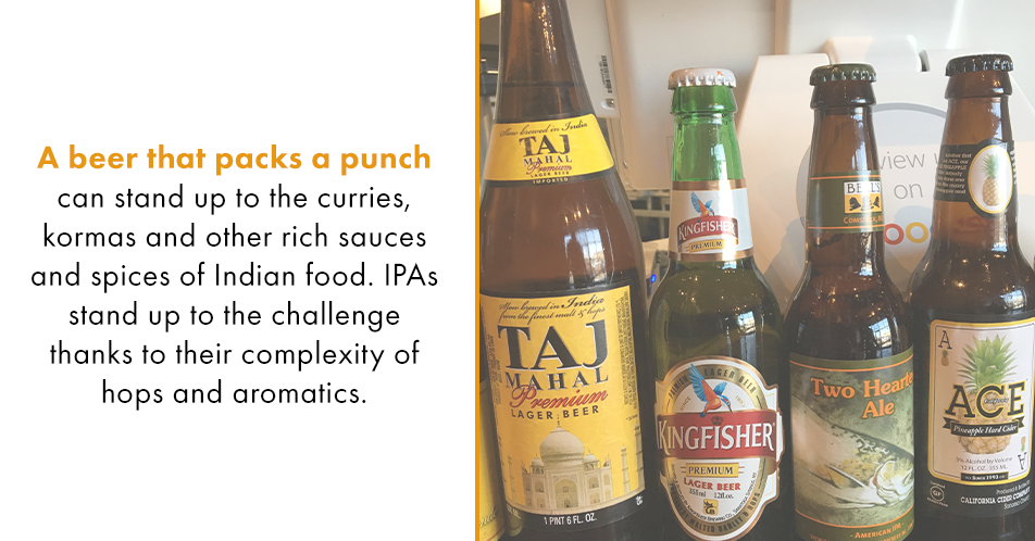 A beer that packs a punch can stand up to the curries, kormas and other rich sauces and spices of Indian food. IPAs stand up to the challenge thanks to their complexity of hops and aromatics.