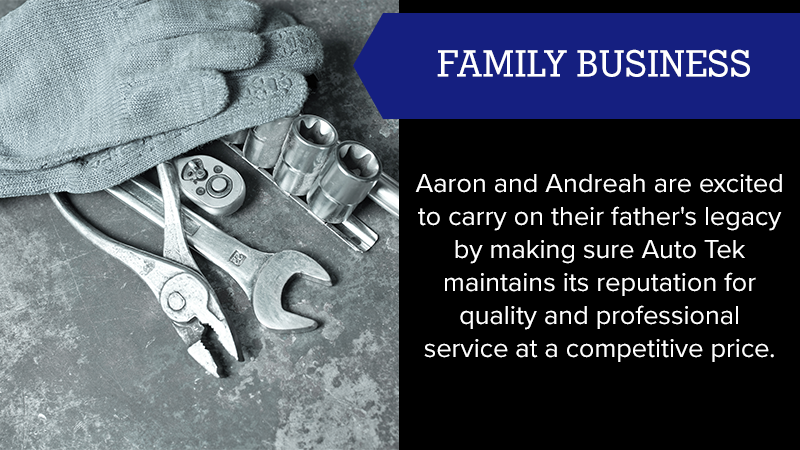 Aaron and Andreah are excited to carry on their father's legacy by making sure Auto Tek maintains its reputation for quality and professional service at a competitive price.