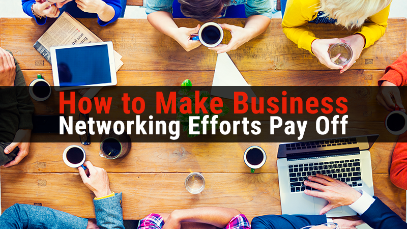 How to Make Business Networking Efforts Pay Off