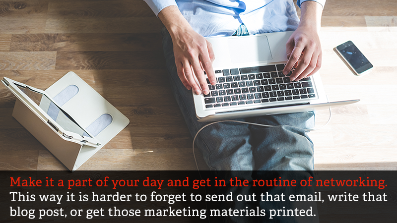 Make it a part of your day and get in the routine of networking. This way it is harder to forget to send out that email, write that blog post, or get those marketing materials printed.