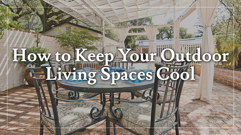 How to Keep Your Outdoor Living Spaces Cool