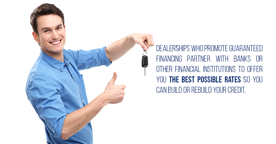 Dealerships who promote guaranteed financing partner with banks or other financial institutions to offer you the best possible rates so you can build or rebuild your credit.