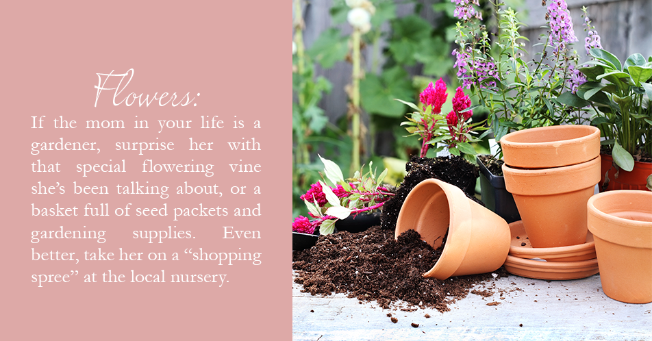 "If the mom in your life is a gardener, surprise her with that special flowering vine she's been talking about, or a basket full of seed packets and gardening supplies. Even better, take her on a ""shopping spree"" at the local nursery."