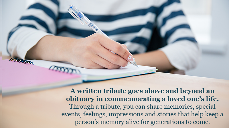 A written tribute goes above and beyond an obituary in commemorating a loved one's life. Through a tribute, you can share memories, special events, feelings, impressions and stories that help keep a person's memory alive for generations to come.