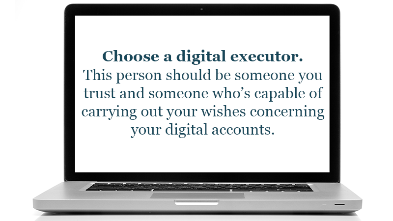 Choose a digital executor. This person should be someone you trust and someone who's capable of carrying out your wishes concerning your digital accounts.