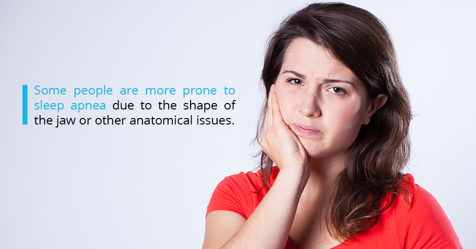 Some people are more prone to sleep apnea due to the shape of the jaw or other anatomical issues.